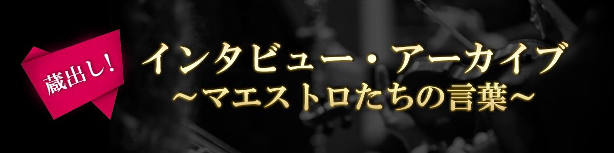 《蔵出し!》インタビュー・アーカイブ ~マエストロたちの言葉~