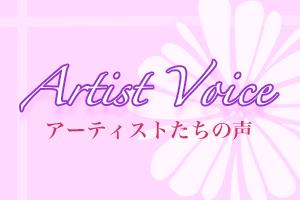 Artist Voice – アーティストたちの声 Vol.17
